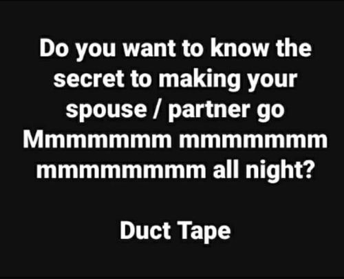 spouse: Do you want to know the  secret to making your  spouse / partner go  mmmmmmmm all night?  Duct Tape