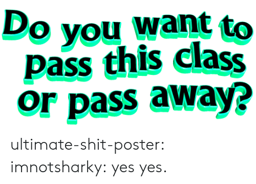 do you want to: Do you want to  pass this clasS  or pass away? ultimate-shit-poster:  imnotsharky:  yes  yes.