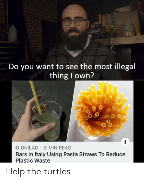 Help, Dank Memes, and Italy: Do you want to see the most illegal  thing I own?  i  OUNILAD 3-MIN READ  Bars In Italy Using Pasta Straws To Reduce  Plastic Waste Help the turtles