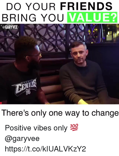positive vibes: DO YOUR FRIENDS  BRING YOU  VALUE?  @GARYVEE  There's only one way to change Positive vibes only 💯 @garyvee https://t.co/kIUALVKzY2