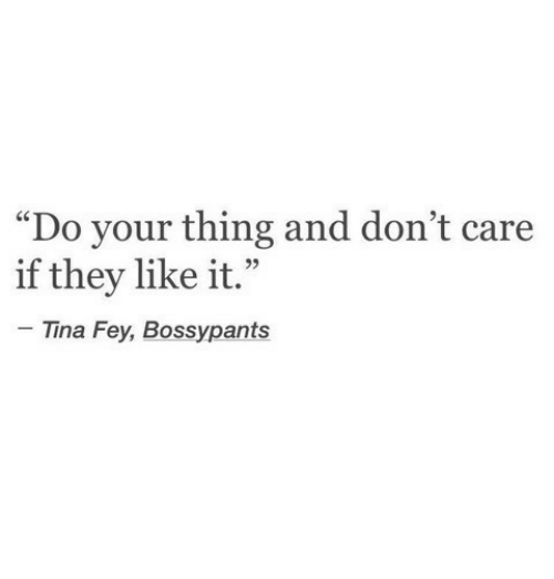 "Tina Fey, They, and Fey: ""Do your thing and don't care  if they like it.""  Tina Fey, Bossypants"