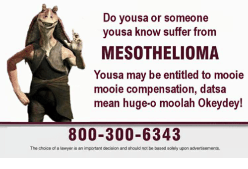 Lawyer, Mean, and Entitled: Do yousa or someone  yousa know suffer from  MESOTHELIOMA  Yousa may be entitled to mooie  mooie compensation, datsa  mean huge-o moolah Okeydey!  800-300-6343  The choice of a lawyer is an important decision and should not be based solely upon advertisements.