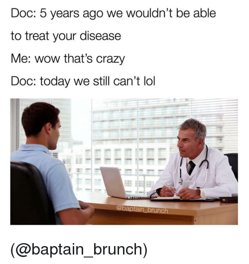 Crazy, Lol, and Wow: Doc: 5 years ago we wouldn't be able  to treat your disease  Me: wow that's crazy  Doc: today we still can't lol (@baptain_brunch)