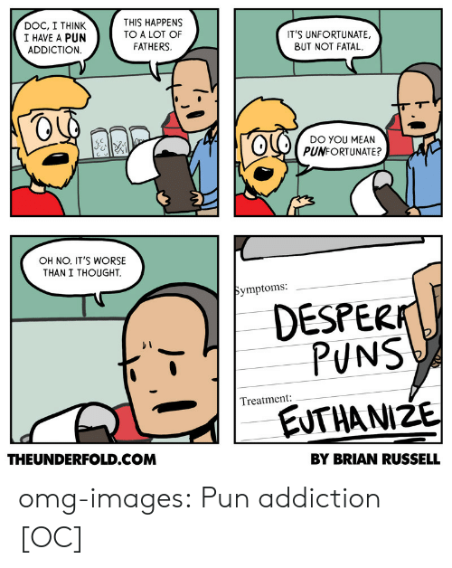 Euthanize: DOC, I THINK  I HAVE A PUN  ADDICTION  THIS HAPPENS  TO A LOT OF  FATHERS.  ITS UNFORTUNATE.  BUT NOT FATAL  lODO YOU MEAN  PUNFORTUNATE?  OH NO. ITS WORSE  THAN I THOUGHT.  Symptoms:  DESPERA  PUNS  Treatment:  EUTHANIZE  THEUNDERFOLD.COM  BY BRIAN RUSSELL omg-images:  Pun addiction [OC]
