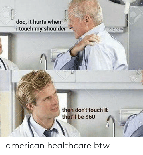 American, Doc, and Touch: doc, it hurts when  i touch my shoulder  ying.  then don't touch it  that'll be $60 american healthcare btw