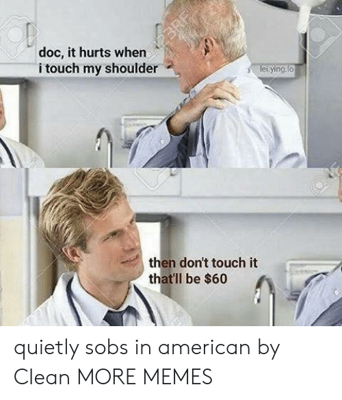 Dank, Memes, and Target: doc, it hurts when  i touch my shoulder  ying  then don't touch it  thatll be $60 quietly sobs in american by CIean MORE MEMES