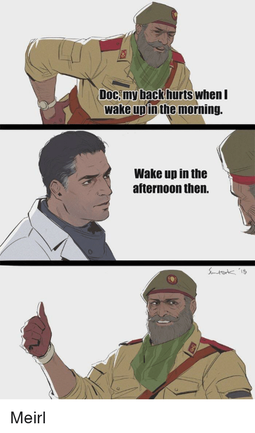MeIRL, Back, and Doc: Doc,my back hurts when I  wake upinthe morning.  Wake up in the  afternoon then. Meirl