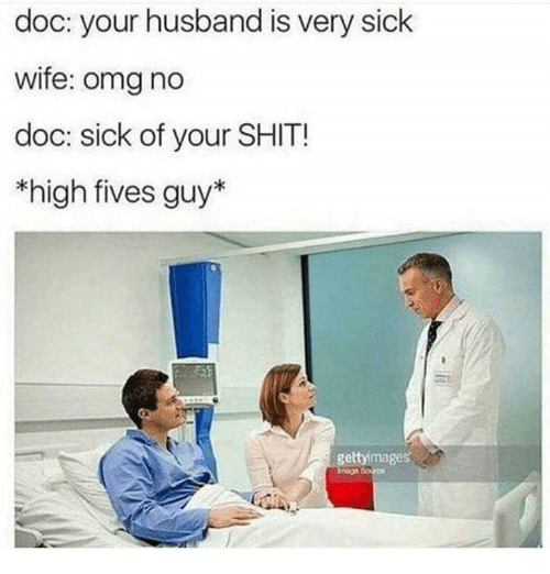 Memes, Omg, and Shit: doc: your husband is very sick  wife: omg no  doc: sick of your SHIT!  *high fives guy*  geltyimages