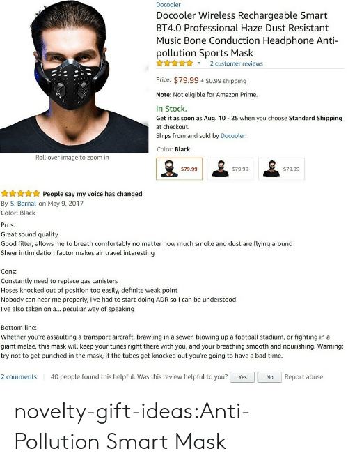 Filtered: Docooler  Docooler Wireless Rechargeable Smart  BT4.0 Professional Haze Dust Resistant  Music Bone Conduction Headphone Anti-  pollution Sports Mask  X2 customer reviews  Price: $79.99 $0.99 shipping  Note: Not eligible for Amazon Prime.  In Stock.  Get it as soon as Aug. 10 25 when you choose Standard Shipping  at checkout.  Ships from and sold by Docooler.  Color: Black  Roll over image to zoom in  $79.99  $79.99  $79.99   People say my voice has changed  By S. Bernal on May 9, 2017  Color: Black  Pros:  Great sound quality  Good filter, allows me to breath comfortably no matter how much smoke and dust are flying around  Sheer intimidation factor makes air travel interesting  Cons:  Constantly need to replace gas canisters  Hoses knocked out of position too easily, definite weak point  Nobody can hear me properly, l've had to start doing ADR so I can be understood  I've also taken on a... peculiar way of speaking  Bottom line  Whether you're assaulting a transport aircraft, brawling in a sewer, blowing up a football stadium, or fighting in a  giant melee, this mask will keep your tunes right there with you, and your breathing smooth and nourishing. Warning:  try not to get punched in the mask, if the tubes get knocked out you're going to have a bad time.  2 comments 40 people found this helpful. Was this review helpful to you? YesNo Report abuse novelty-gift-ideas:Anti-Pollution Smart Mask