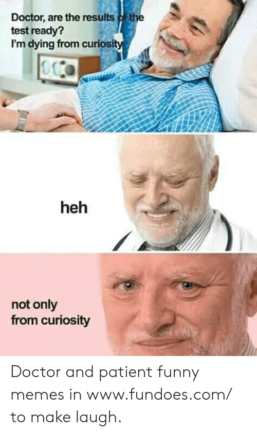 Doctor, Funny, and Memes: Doctor, are the results ofthe  test ready?  I'm dying from curiosi  heh  not only  from curiosity Doctor and patient funny memes in www.fundoes.com/ to make laugh.