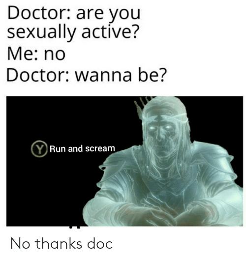 Doctor, Scream, and Doc: Doctor: are you  sexually active?  Ме: no  Doctor: wanna be?  (YRun and scream No thanks doc