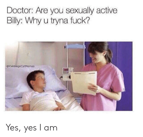 Doctor, Fuck, and Yes: Doctor: Are you sexually active  Billy: Why u tryna fuck?  @CabbageCatMemes Yes, yes I am