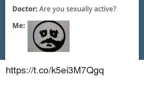 Doctor, You, and Are You: Doctor: Are you sexually active?  Me: https://t.co/k5ei3M7Qgq