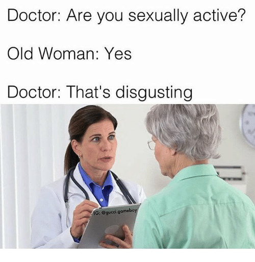 Doctor, Gucci, and Old Woman: Doctor: Are you sexually active?  Old Woman: Yes  Doctor: That's disgusting  IG: @gucci.gameboy