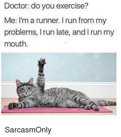Doctor, Funny, and Memes: Doctor: do you exercise?  Me: I'm a runner. I run from my  problems, I run late, and I run my  mouth. SarcasmOnly