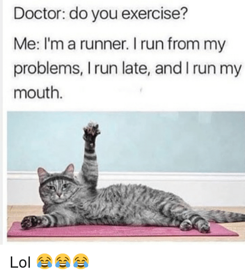 Doctor, Funny, and Lol: Doctor: do you exercise?  Me: I'm a runner. I run from my  problems, I run late, and I run my  mouth Lol 😂😂😂