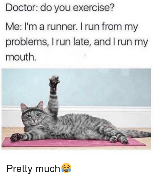 Doctor, Memes, and Run: Doctor: do you exercise?  Me: I'm a runner. I run from my  problems, I run late, and I run my  mouth. Pretty much😂
