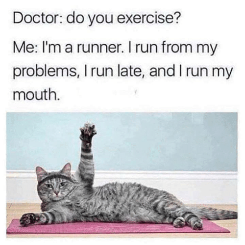 Doctor, Run, and Exercise: Doctor: do you exercise?  Me: I'm a runner. I run from my  problems, I run late, and I run my  mouth.