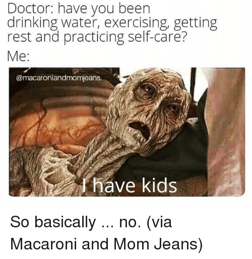 Dank, Doctor, and Drinking: Doctor: have you been  drinking water, exercising, getting  rest and practicing self-care?  Me:  @macaroniandmomjeans.  have kids So basically ... no.  (via Macaroni and Mom Jeans)