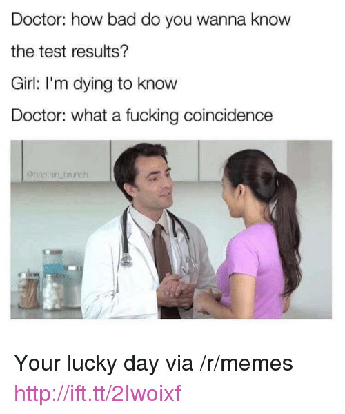 "Bad, Doctor, and Fucking: Doctor: how bad do you wanna know  the test results?  Girl: I'm dying to know  Doctor: what a fucking coincidence  @baptain brunch <p>Your lucky day via /r/memes <a href=""http://ift.tt/2Iwoixf"">http://ift.tt/2Iwoixf</a></p>"