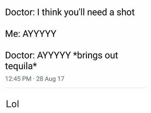 shotting: Doctor: I think you'll need a shot  Me: AYYYYY  Doctor: AYYYYY *brings out  tequila*  12:45 PM 28 Aug 17 Lol