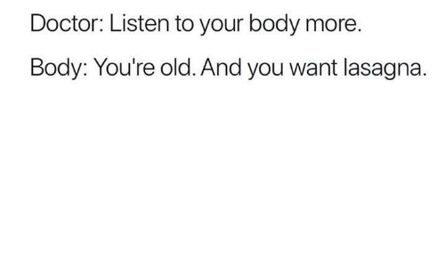 Youre Old: Doctor: Listen to your body more  Body: You're old. And you want lasagna.