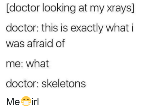 Doctor, Looking, and What: [doctor looking at my xrays]  doctor: this is exactly what i  was afraid of  me: what  doctor: skeletons Me😷irl