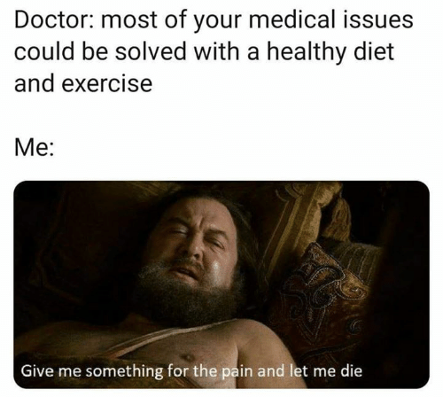 Doctor, Game of Thrones, and Exercise: Doctor: most of your medical issues  could be solved with a healthy diet  and exercise  Ме:  Give me something for the pain and let me die
