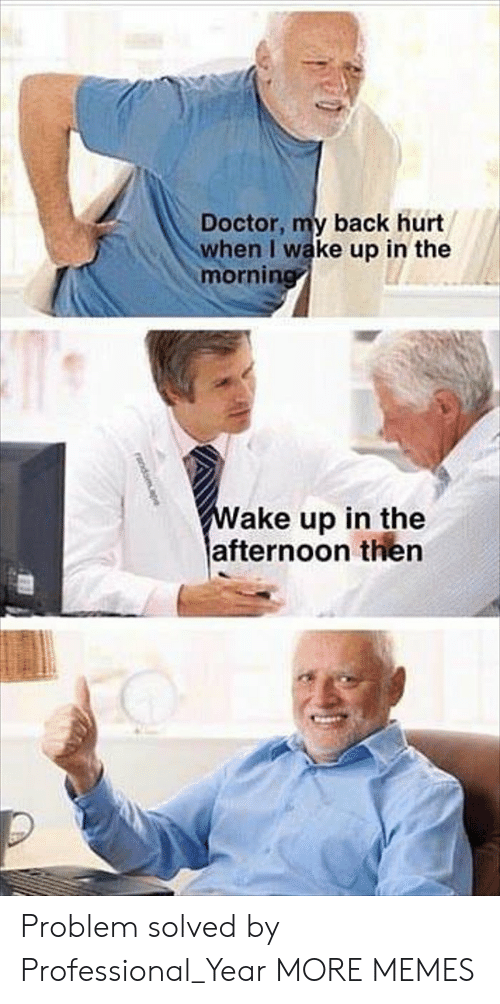 Dank, Doctor, and Memes: Doctor, my back hurt  when I wake up in the  mornirn  ake up in the  afternoon then Problem solved by Professional_Year MORE MEMES