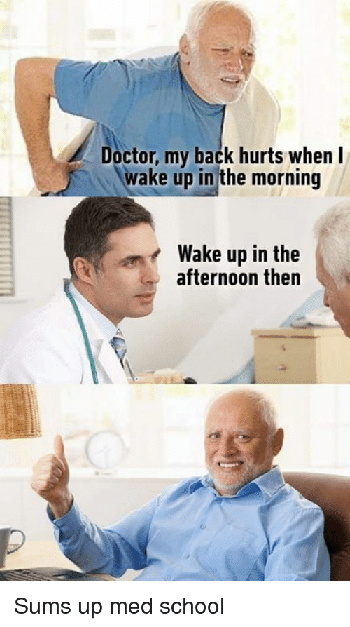 Doctor, Memes, and School: Doctor, my back hurts when  wake up in the morning  Wake up in the  afternoon then Sums up med school