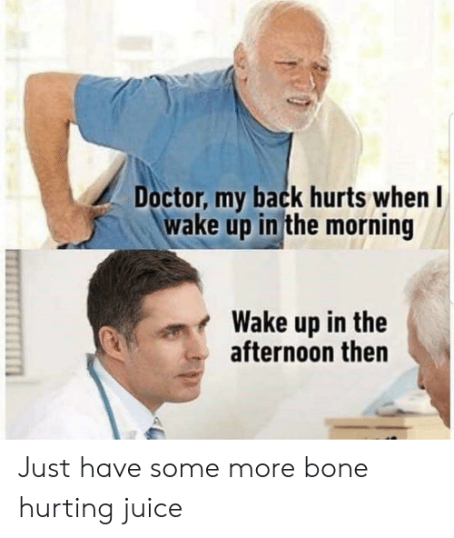 Doctor, Juice, and Some More: Doctor, my back hurts when  wake up in the morning  Wake up in the  afternoon then Just have some more bone hurting juice