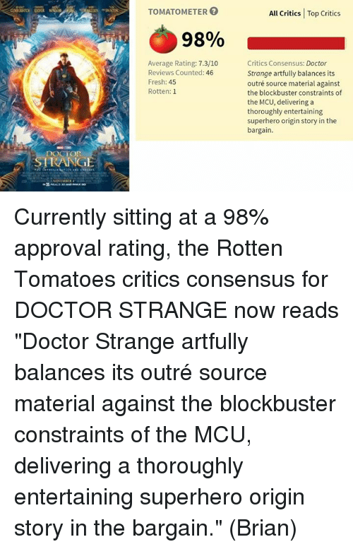 """Rotten Tomatoes: DOCTOR  RANGE  TOMATOMETER  98%  Average Rating: 7.3/10  Reviews Counted: 46  Fresh: 45  Rotten: 1  All Critics Top Critics  Critics Consensus: Doctor  Strange artfully balances its  outré source material against  the blockbuster constraints of  the MCU, delivering a  thoroughly entertaining  superhero origin story in the  bargain. Currently sitting at a 98% approval rating, the Rotten Tomatoes critics consensus for DOCTOR STRANGE now reads """"Doctor Strange artfully balances its outré source material against the blockbuster constraints of the MCU, delivering a thoroughly entertaining superhero origin story in the bargain.""""  (Brian)"""