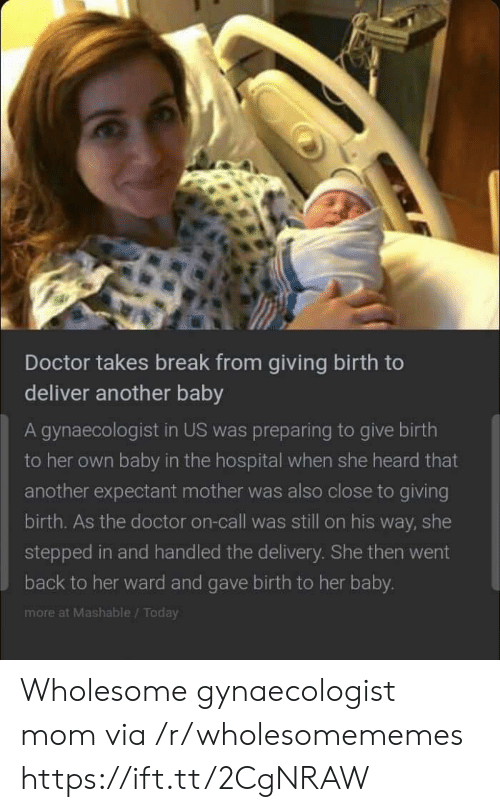 Doctor, Break, and Hospital: Doctor takes break from giving birth to  deliver another baby  A gynaecologist in US was preparing to give birth  to her own baby in the hospital when she heard that  another expectant mother was also close to giving  birth. As the doctor on-call was still on his way, she  stepped in and handled the delivery. She then went  back to her ward and gave birth to her baby.  more at Mashable/Today Wholesome gynaecologist mom via /r/wholesomememes https://ift.tt/2CgNRAW