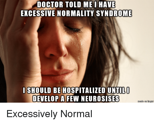 normality: DOCTOR TOLD ME I HAVE  EXCESSIVE NORMALITY SYNDROME  I SHOULD BE HOSPITALIZED UNTIL  DEVELOP A FEW NEUROSISES Excessively Normal