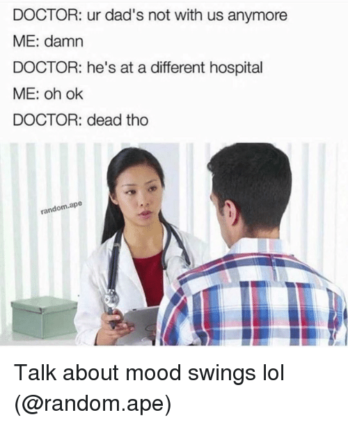 Mood Swing: DOCTOR: ur dad's not with us anymore  ME: damn  DOCTOR: he's at a different hospital  ME: oh ok  DOCTOR: dead tho  random ape Talk about mood swings lol (@random.ape)