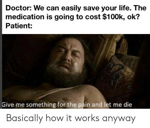Doctor, Life, and Patient: Doctor: We can easily save your life. The  medication is going to cost $100k, ok?  Patient:  Give me something for the pain and let me die Basically how it works anyway