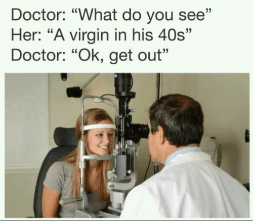 """Doctor, Virgin, and Her: Doctor: """"What do you see""""  Her: """"A virgin in his 40s""""  Doctor: """"Ok, get out"""""""