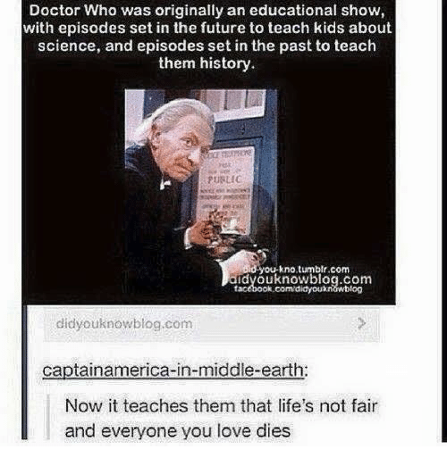 middle earth: Doctor Who was originally an educational show,  with episodes set in the future to teach kids about  science, and episodes set in the past to teach  them history.  FURLIC  d you kno tumblr.com  didvouknowblog.com  facebook.com/didyouxnawblog  didyouknow blog.com  captainamerica-in-middle-earth:  Now it teaches them that life's not fair  and everyone you love dies