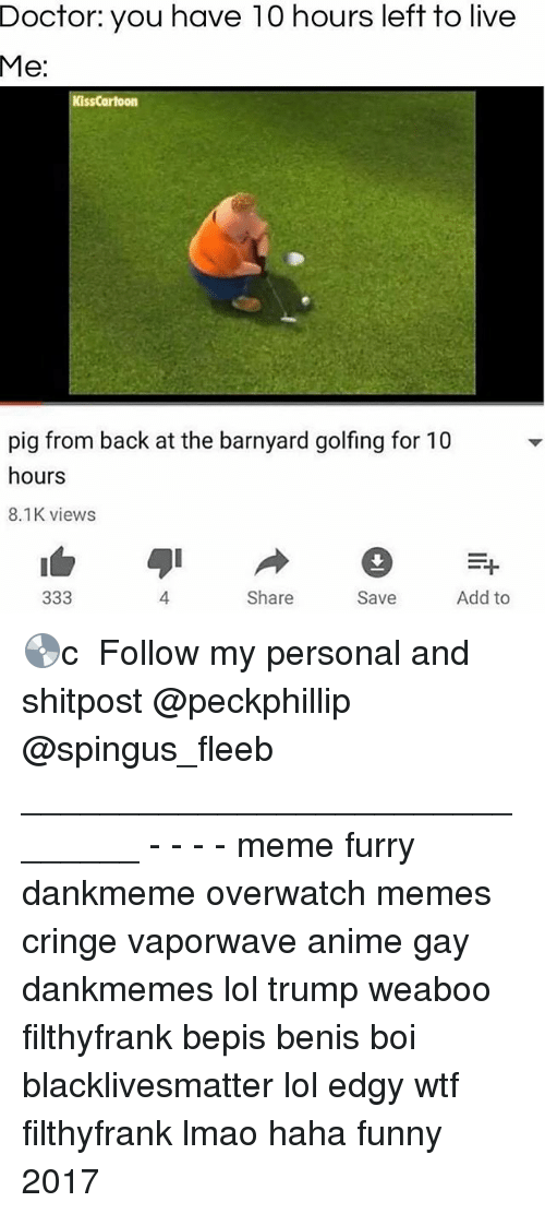 Pigly: Doctor:  you  have  10  hours  left  to  live  Me:  KissCartoon  pig from back at the barnyard golfing for 10  hours  8.1K views  4  Share  Save  Add to 💿c ★ Follow my personal and shitpost @peckphillip @spingus_fleeb _______________________________ - - - - meme furry dankmeme overwatch memes cringe vaporwave anime gay dankmemes lol trump weaboo filthyfrank bepis benis boi blacklivesmatter lol edgy wtf filthyfrank lmao haha funny 2017