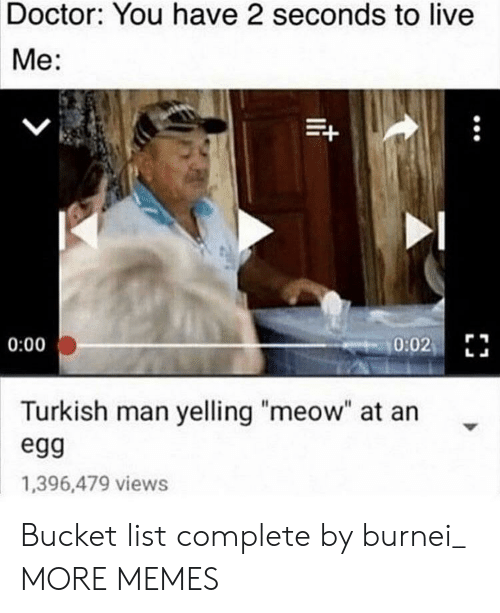 """Bucket List, Dank, and Doctor: Doctor: You have 2 seconds to live  Me:  0:02  0:00  Turkish man yelling """"meow"""" at an  egg  1,396,479 views Bucket list complete by burnei_ MORE MEMES"""