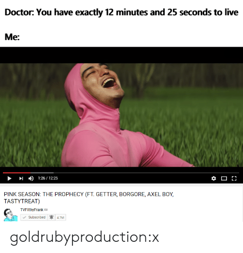 Tvfilthyfrank: Doctor: You have exactly 12 minutes and 25 seconds to live  Me:  1:26/12:25  PINK SEASON:  TASTYTREAT)  THE PROPHECY (FT.G  ETTER, BORGORE, AXEL BOY,  TVFilthyFrank  Subscribed  4.7M goldrubyproduction:x