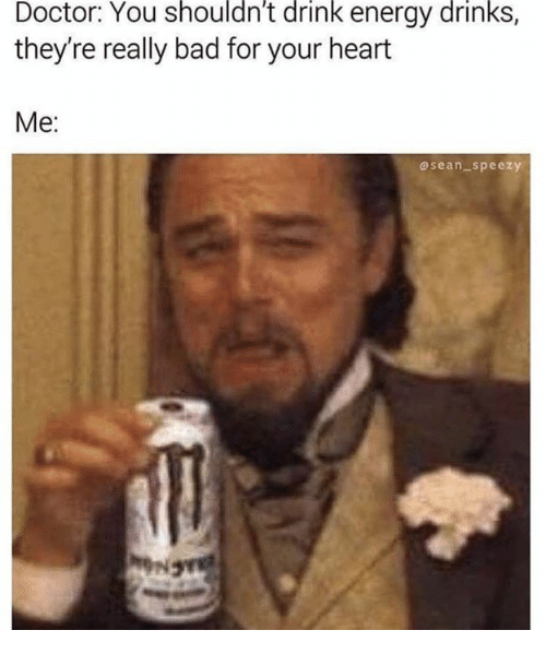 Bad, Doctor, and Energy: Doctor: You shouldn't drink energy drinks,  they're really bad for your heart  Me:  osean_-speezy