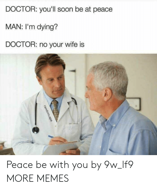 Dank, Doctor, and Memes: DOCTOR: you'll soon be at peace  MAN: I'm dying?  DOCTOR: no your wife is Peace be with you by 9w_lf9 MORE MEMES