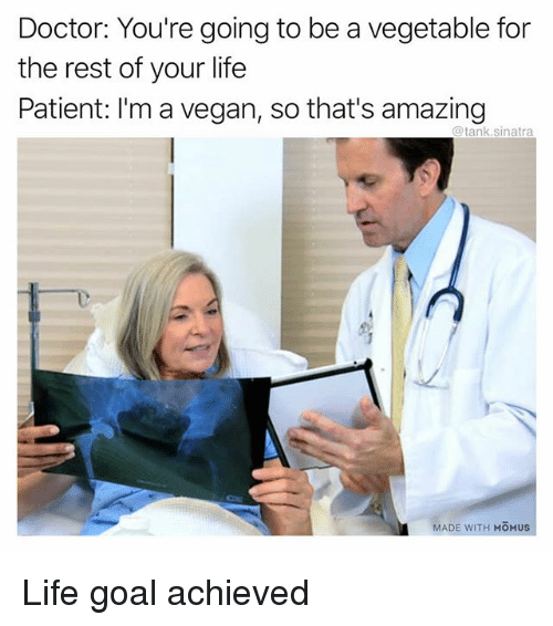 Life Goal: Doctor: You're going to be a vegetable for  the rest of your life  Patient: I'm a vegan, so that's amazing  @tank.sinatra  MADE WITH MOMUS Life goal achieved