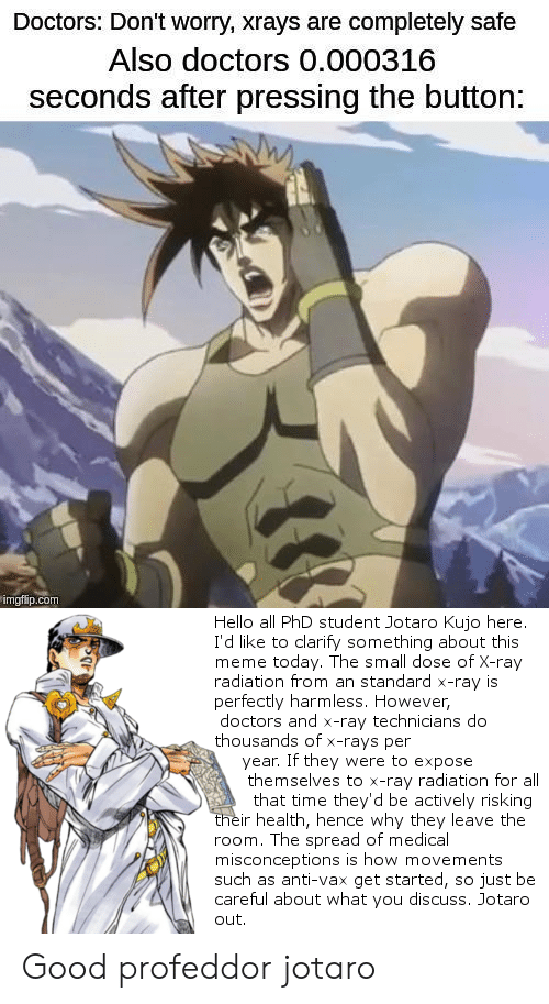 Phd Student: Doctors: Don't worry, xrays are completely safe  Also doctors 0.000316  seconds after pressing the button:  imgflip.com  Hello all PhD student Jotaro Kujo here.  I'd like to clarify something about this  meme today. The small dose of X-ray  radiation from an standard x-ray is  perfectly harmless. However,  doctors and x-ray technicians do  thousands of x-rays per  year. If they were to expose  themselves to x-ray radiation for all  that time they'd be actively risking  their health, hence why they leave the  room. The spread of medical  misconceptions is how movements  such as anti-vax get started, so just be  careful about what you discuss. Jotaro  out Good profeddor jotaro