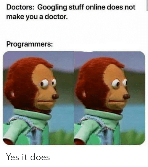 Doctor, Stuff, and Yes: Doctors: Googling stuff online does not  make you a doctor.  Programmers: Yes it does
