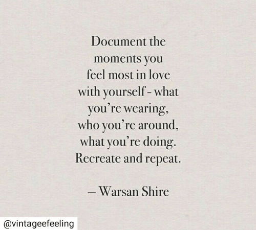 Love, Who, and Shire: Document the  moments you  feel most in love  with yourself-what  you're wearing,  who you're around,  what you're doing.  Recreate and repeat.  -Warsan Shire  @vintageefeeling