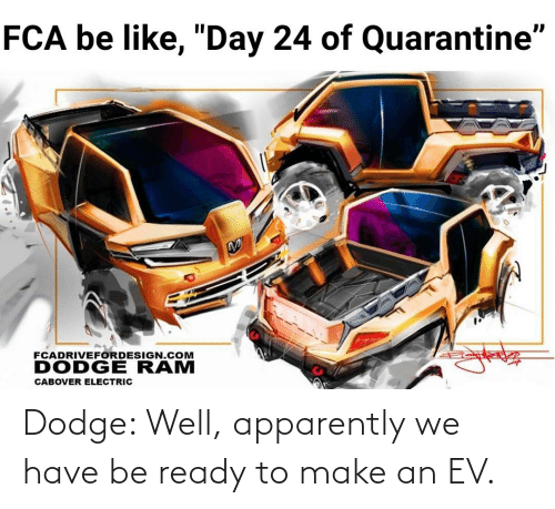Dodge: Dodge: Well, apparently we have be ready to make an EV.