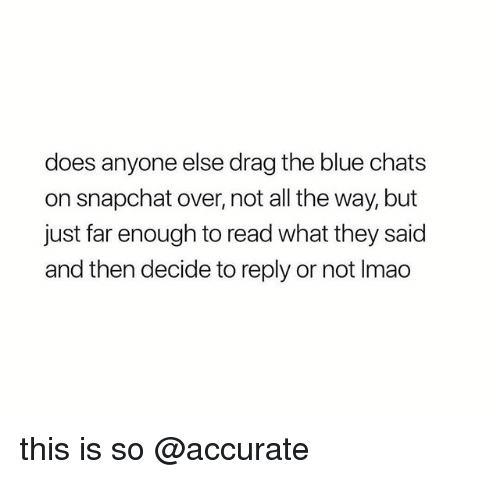 Snapchat, Blue, and All The: does anyone else drag the blue chats  on snapchat over, not all the way, but  just far enough to read what they said  and then decide to reply or not Imao this is so @accurate