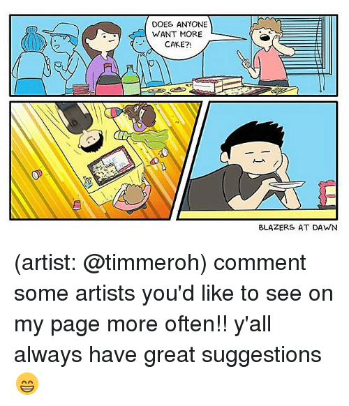 Memes, Cake, and Dawn: DOES ANYONE  WANT MORE  CAKE?!  BLAZERS AT DAWN (artist: @timmeroh) comment some artists you'd like to see on my page more often!! y'all always have great suggestions 😁